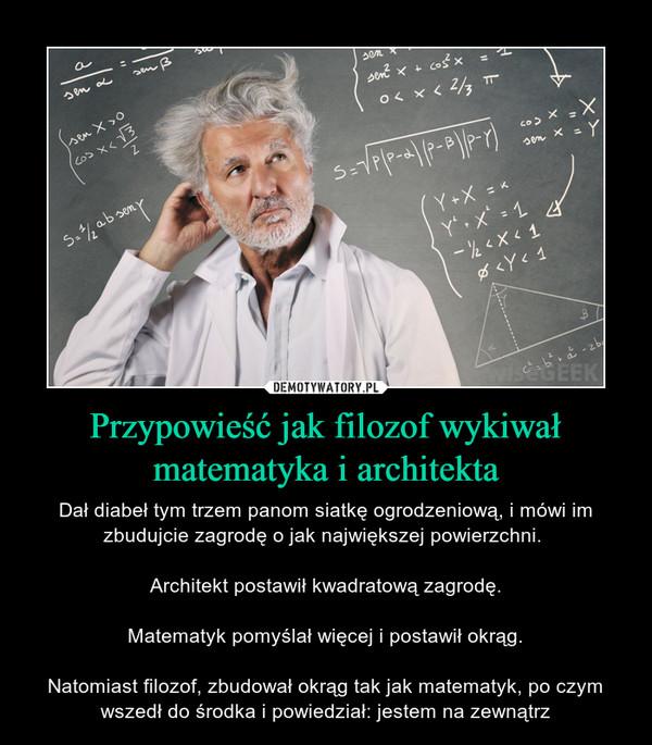 Przypowieść jak filozof wykiwał matematyka i architekta – Dał diabeł tym trzem panom siatkę ogrodzeniową, i mówi im zbudujcie zagrodę o jak największej powierzchni. Architekt postawił kwadratową zagrodę.Matematyk pomyślał więcej i postawił okrąg.Natomiast filozof, zbudował okrąg tak jak matematyk, po czym wszedł do środka i powiedział: jestem na zewnątrz