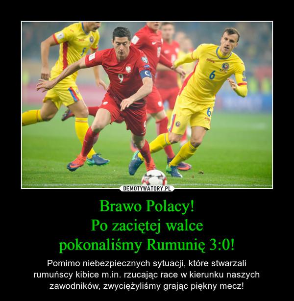 Brawo Polacy!Po zaciętej walcepokonaliśmy Rumunię 3:0! – Pomimo niebezpiecznych sytuacji, które stwarzalirumuńscy kibice m.in. rzucając race w kierunku naszych zawodników, zwyciężyliśmy grając piękny mecz!