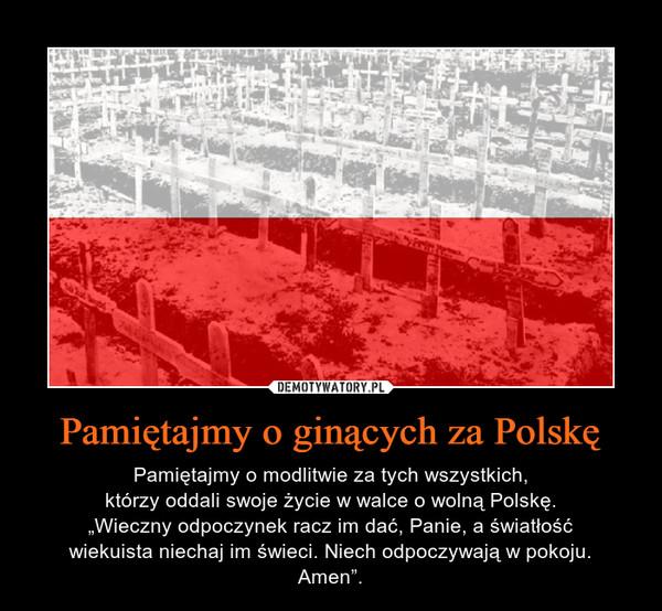 """Pamiętajmy o ginących za Polskę – Pamiętajmy o modlitwie za tych wszystkich,którzy oddali swoje życie w walce o wolną Polskę.""""Wieczny odpoczynek racz im dać, Panie, a światłośćwiekuista niechaj im świeci. Niech odpoczywają w pokoju.Amen""""."""