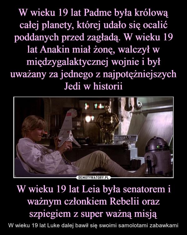 W wieku 19 lat Leia była senatorem i ważnym członkiem Rebelii oraz szpiegiem z super ważną misją – W wieku 19 lat Luke dalej bawił się swoimi samolotami zabawkami