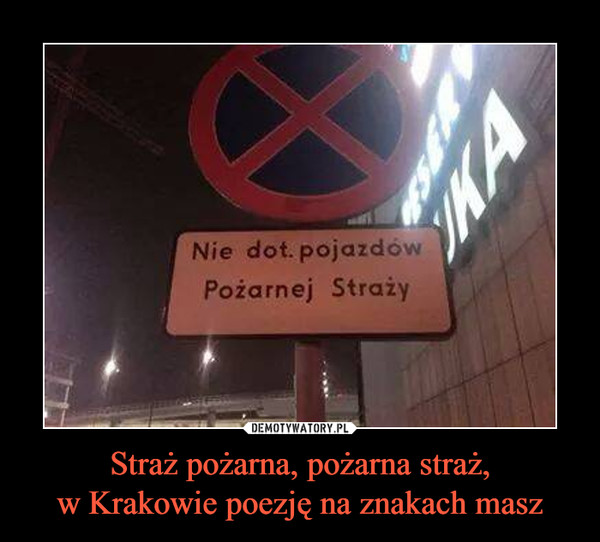 Straż pożarna, pożarna straż,w Krakowie poezję na znakach masz –