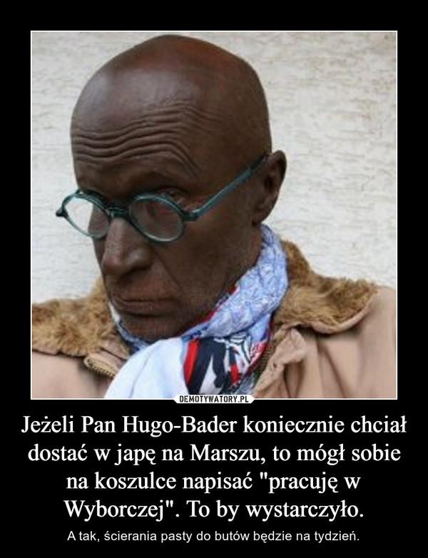 """Jeżeli Pan Hugo-Bader koniecznie chciał dostać w japę na Marszu, to mógł sobie na koszulce napisać """"pracuję w Wyborczej"""". To by wystarczyło. – A tak, ścierania pasty do butów będzie na tydzień."""