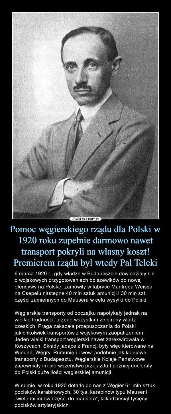 """Pomoc węgierskiego rządu dla Polski w 1920 roku zupełnie darmowo nawet transport pokryli na własny koszt! Premierem rządu był wtedy Pal Teleki – 6 marca 1920 r., gdy władze w Budapeszcie dowiedziały się o wojskowych przygotowaniach bolszewików do nowej ofensywy na Polskę, zamówiły w fabryce Manfreda Weissa na Csepelu nastepne 40 mln sztuk amunicji i 30 mln szt. części zamiennych do Mausera w celu wysyłki do Polski. Węgierskie transporty od początku napotykały jednak na wielkie trudności, przede wszystkim ze strony władz czeskich. Praga zakazała przepuszczania do Polski jakichkolwiek transportów z wojskowym zaopatrzeniem. Jeden wielki transport węgierski nawet zarekwirowała w Koszycach. Składy jadące z Francji były więc kierowane na Wiedeń, Węgry, Rumunię i Lwów, podobnie jak kolejowe transporty z Budapesztu. Węgierskie Koleje Państwowe zapewniały im pierwszeństwo przejazdu.I później docierały do Polski duże ilości węgierskiej amunicji. W sumie, w roku 1920 dotarło do nas z Węgier 61 mln sztuk pocisków karabinowych, 30 tys. karabinów typu Mauser i """"wiele milionów części do mausera"""", kilkadziesiąt tysięcy pocisków artyleryjskich"""