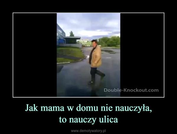 Jak mama w domu nie nauczyła,to nauczy ulica –