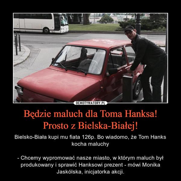 Będzie maluch dla Toma Hanksa!Prosto z Bielska-Białej! – Bielsko-Biała kupi mu fiata 126p. Bo wiadomo, że Tom Hanks kocha maluchy- Chcemy wypromować nasze miasto, w którym maluch był produkowany i sprawić Hanksowi prezent - mówi Monika Jaskólska, inicjatorka akcji.