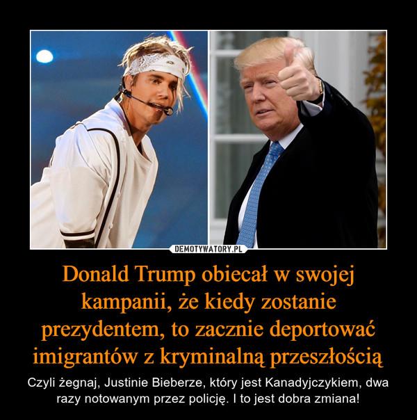 Donald Trump obiecał w swojej kampanii, że kiedy zostanie prezydentem, to zacznie deportować imigrantów z kryminalną przeszłością – Czyli żegnaj, Justinie Bieberze, który jest Kanadyjczykiem, dwa razy notowanym przez policję. I to jest dobra zmiana!