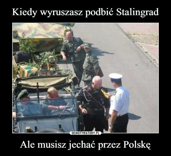 Ale musisz jechać przez Polskę –