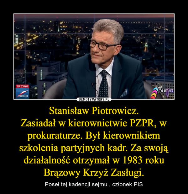 Stanisław Piotrowicz.Zasiadał w kierownictwie PZPR, w prokuraturze. Był kierownikiem szkolenia partyjnych kadr. Za swoją działalność otrzymał w 1983 roku Brązowy Krzyż Zasługi. – Poseł tej kadencji sejmu , członek PIS