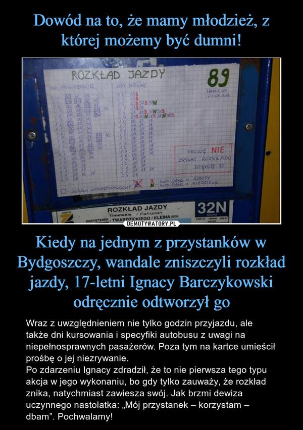 """Kiedy na jednym z przystanków w Bydgoszczy, wandale zniszczyli rozkład jazdy, 17-letni Ignacy Barczykowski odręcznie odtworzył go – Wraz z uwzględnieniem nie tylko godzin przyjazdu, ale także dni kursowania i specyfiki autobusu z uwagi na niepełnosprawnych pasażerów. Poza tym na kartce umieścił prośbę o jej niezrywanie.Po zdarzeniu Ignacy zdradził, że to nie pierwsza tego typu akcja w jego wykonaniu, bo gdy tylko zauważy, że rozkład znika, natychmiast zawiesza swój. Jak brzmi dewiza uczynnego nastolatka: """"Mój przystanek – korzystam – dbam"""". Pochwalamy!"""