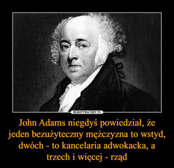 John Adams niegdyś powiedział, że jeden bezużyteczny mężczyzna to wstyd, dwóch - to kancelaria adwokacka, a trzech i więcej - rząd –