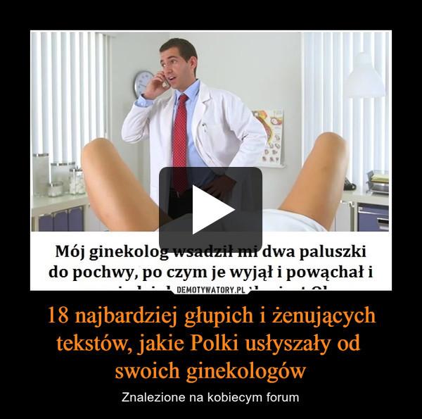 18 najbardziej głupich i żenujących tekstów, jakie Polki usłyszały od swoich ginekologów – Znalezione na kobiecym forum
