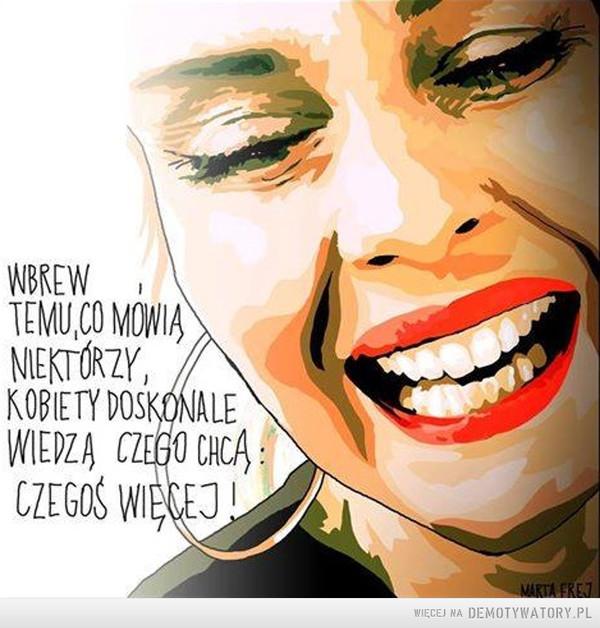 Tego chcą kobiety –  Wbrew temu, co mówią niektórzy, kobiety doskonale wiedzą czego chcą:czegoś więcej!