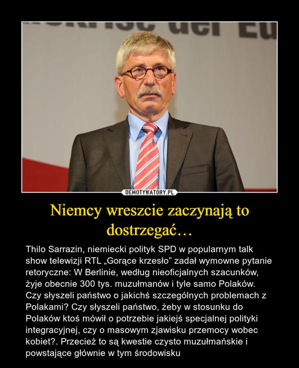"""Niemcy wreszcie zaczynają to dostrzegać… – Thilo Sarrazin, niemiecki polityk SPD w popularnym talk show telewizji RTL """"Gorące krzesło"""" zadał wymowne pytanie retoryczne: W Berlinie, według nieoficjalnych szacunków, żyje obecnie 300 tys. muzułmanów i tyle samo Polaków. Czy słyszeli państwo o jakichś szczególnych problemach z Polakami? Czy słyszeli państwo, żeby w stosunku do Polaków ktoś mówił o potrzebie jakiejś specjalnej polityki integracyjnej, czy o masowym zjawisku przemocy wobec kobiet?. Przecież to są kwestie czysto muzułmańskie i powstające głównie w tym środowisku"""