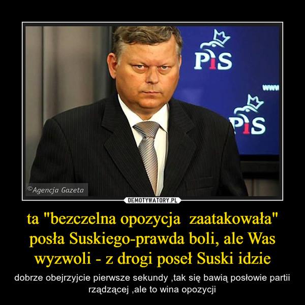 """ta """"bezczelna opozycja  zaatakowała"""" posła Suskiego-prawda boli, ale Was wyzwoli - z drogi poseł Suski idzie – dobrze obejrzyjcie pierwsze sekundy ,tak się bawią posłowie partii rządzącej ,ale to wina opozycji"""