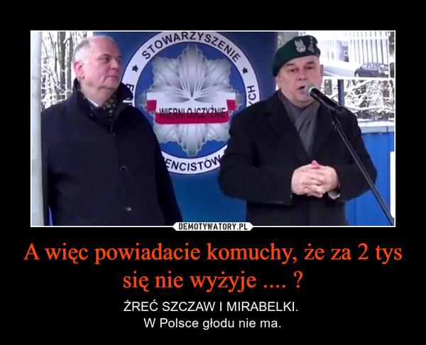 A więc powiadacie komuchy, że za 2 tys się nie wyżyje .... ? – ŻREĆ SZCZAW I MIRABELKI. W Polsce głodu nie ma.