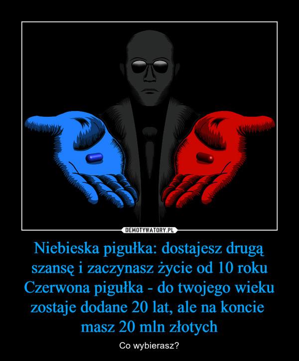 Niebieska pigułka: dostajesz drugą szansę i zaczynasz życie od 10 rokuCzerwona pigułka - do twojego wieku zostaje dodane 20 lat, ale na koncie masz 20 mln złotych – Co wybierasz?