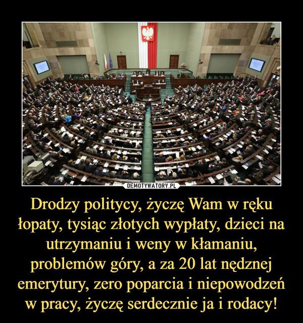 Drodzy politycy, życzę Wam w ręku łopaty, tysiąc złotych wypłaty, dzieci na utrzymaniu i weny w kłamaniu, problemów góry, a za 20 lat nędznej emerytury, zero poparcia i niepowodzeń w pracy, życzę serdecznie ja i rodacy! –