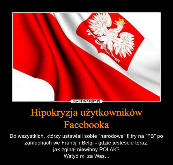 """Hipokryzja użytkowników Facebooka – Do wszystkich, którzy ustawiali sobie """"narodowe"""" filtry na """"FB"""" po zamachach we Francji i Belgi - gdzie jesteście teraz,jak zginął niewinny POLAK?Wstyd mi za Was..."""