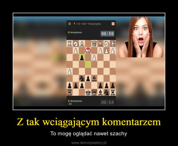 Z tak wciągającym komentarzem – To mogę oglądać nawet szachy