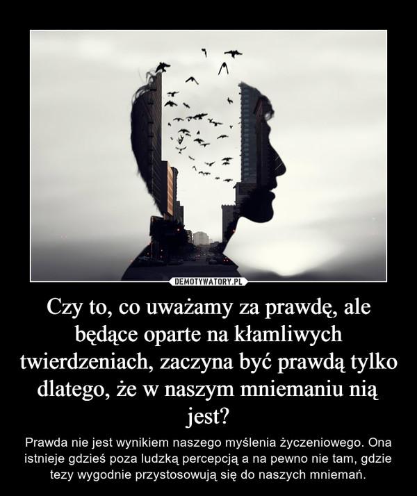 Czy to, co uważamy za prawdę, ale będące oparte na kłamliwych twierdzeniach, zaczyna być prawdą tylko dlatego, że w naszym mniemaniu nią jest? – Prawda nie jest wynikiem naszego myślenia życzeniowego. Ona istnieje gdzieś poza ludzką percepcją a na pewno nie tam, gdzie tezy wygodnie przystosowują się do naszych mniemań.