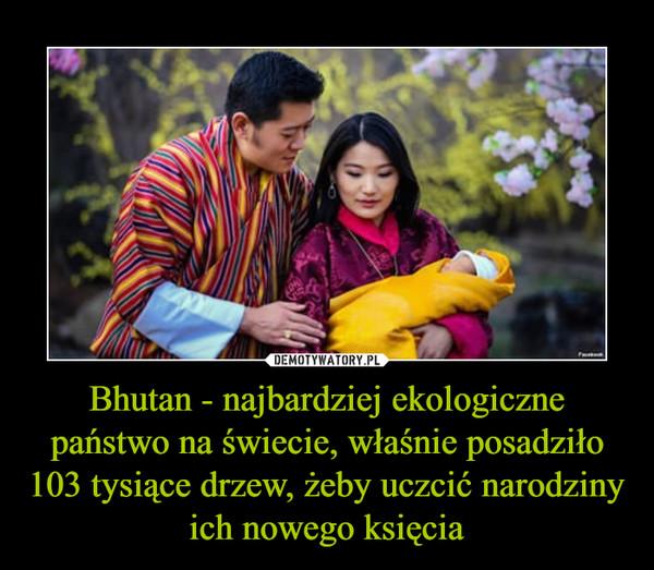 Bhutan - najbardziej ekologiczne państwo na świecie, właśnie posadziło 103 tysiące drzew, żeby uczcić narodziny ich nowego księcia –