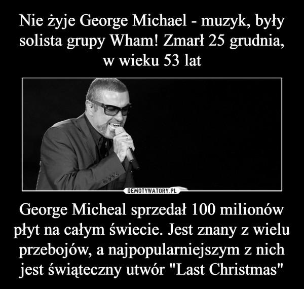 """George Micheal sprzedał 100 milionów płyt na całym świecie. Jest znany z wielu przebojów, a najpopularniejszym z nich jest świąteczny utwór """"Last Christmas"""" –"""