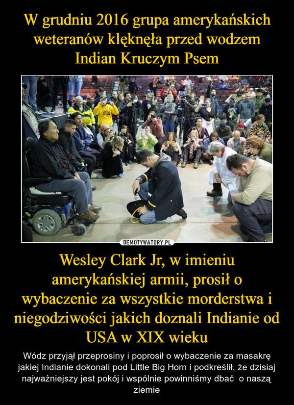 Wesley Clark Jr, w imieniu amerykańskiej armii, prosił o wybaczenie za wszystkie morderstwa i niegodziwości jakich doznali Indianie od USA w XIX wieku – Wódz przyjął przeprosiny i poprosił o wybaczenie za masakrę jakiej Indianie dokonali pod Little Big Horn i podkreślił, że dzisiaj najważniejszy jest pokój i wspólnie powinniśmy dbać  o naszą ziemie
