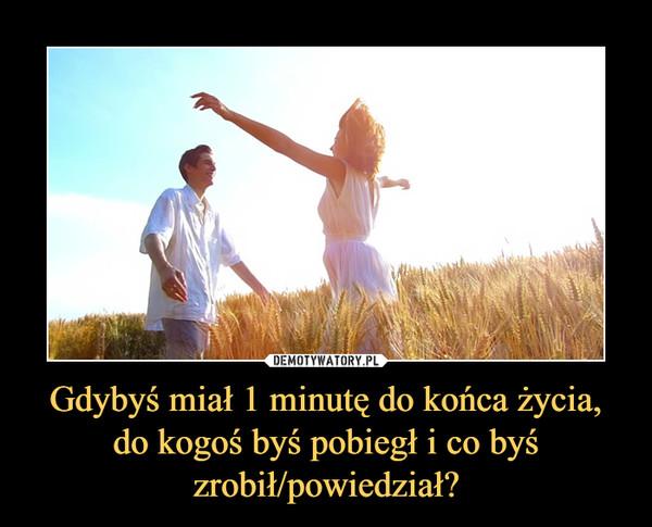 Gdybyś miał 1 minutę do końca życia, do kogoś byś pobiegł i co byś zrobił/powiedział? –