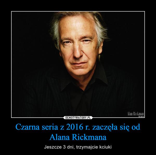 Czarna seria z 2016 r. zaczęła się od Alana Rickmana – Jeszcze 3 dni, trzymajcie kciuki