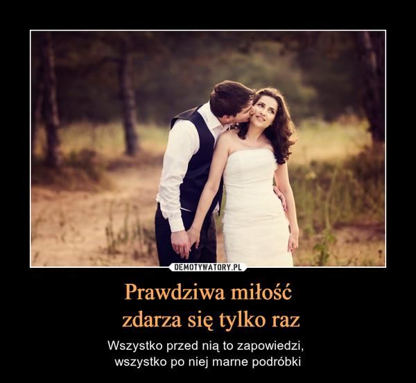 Prawdziwa miłość zdarza się tylko raz – Wszystko przed nią to zapowiedzi, wszystko po niej marne podróbki