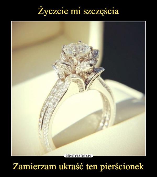 Zamierzam ukraść ten pierścionek –