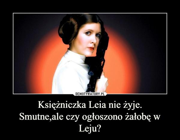 Księżniczka Leia nie żyje.Smutne,ale czy ogłoszono żałobę w Leju? –