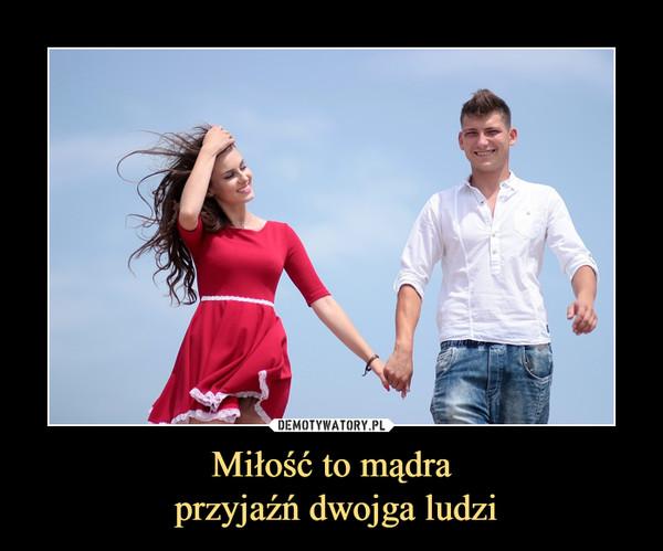 Miłość to mądra przyjaźń dwojga ludzi –