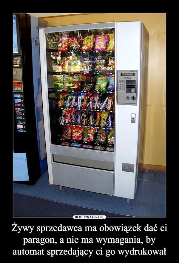 Żywy sprzedawca ma obowiązek dać ci paragon, a nie ma wymagania, by automat sprzedający ci go wydrukował –