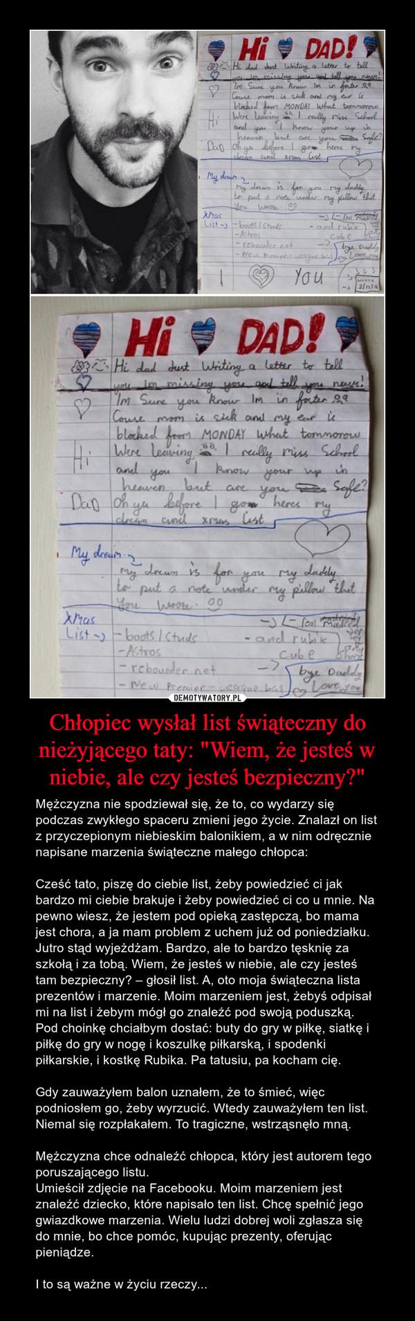 """Chłopiec wysłał list świąteczny do nieżyjącego taty: """"Wiem, że jesteś w niebie, ale czy jesteś bezpieczny?"""" – Mężczyzna nie spodziewał się, że to, co wydarzy się podczas zwykłego spaceru zmieni jego życie. Znalazł on list z przyczepionym niebieskim balonikiem, a w nim odręcznie napisane marzenia świąteczne małego chłopca:Cześć tato, piszę do ciebie list, żeby powiedzieć ci jak bardzo mi ciebie brakuje i żeby powiedzieć ci co u mnie. Na pewno wiesz, że jestem pod opieką zastępczą, bo mama jest chora, a ja mam problem z uchem już od poniedziałku. Jutro stąd wyjeżdżam. Bardzo, ale to bardzo tęsknię za szkołą i za tobą. Wiem, że jesteś w niebie, ale czy jesteś tam bezpieczny? – głosił list. A, oto moja świąteczna lista prezentów i marzenie. Moim marzeniem jest, żebyś odpisał mi na list i żebym mógł go znaleźć pod swoją poduszką. Pod choinkę chciałbym dostać: buty do gry w piłkę, siatkę i piłkę do gry w nogę i koszulkę piłkarską, i spodenki piłkarskie, i kostkę Rubika. Pa tatusiu, pa kocham cię.Gdy zauważyłem balon uznałem, że to śmieć, więc podniosłem go, żeby wyrzucić. Wtedy zauważyłem ten list. Niemal się rozpłakałem. To tragiczne, wstrząsnęło mną.Mężczyzna chce odnaleźć chłopca, który jest autorem tego poruszającego listu.Umieścił zdjęcie na Facebooku. Moim marzeniem jest znaleźć dziecko, które napisało ten list. Chcę spełnić jego gwiazdkowe marzenia. Wielu ludzi dobrej woli zgłasza się do mnie, bo chce pomóc, kupując prezenty, oferując pieniądze.I to są ważne w życiu rzeczy... HI DAD"""