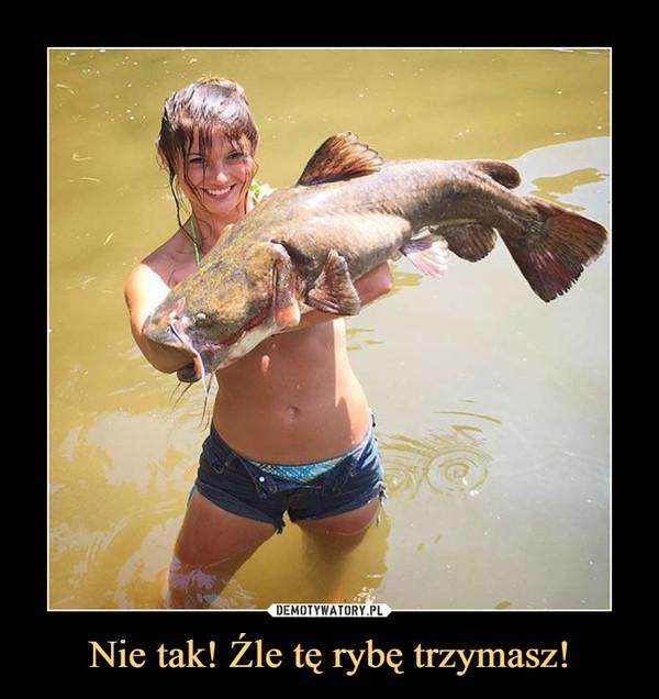 Nie tak! Źle tę rybę trzymasz! –