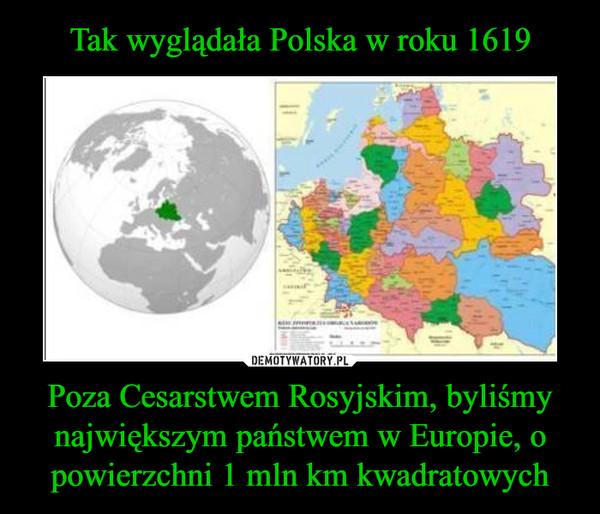 Poza Cesarstwem Rosyjskim, byliśmy największym państwem w Europie, o powierzchni 1 mln km kwadratowych –