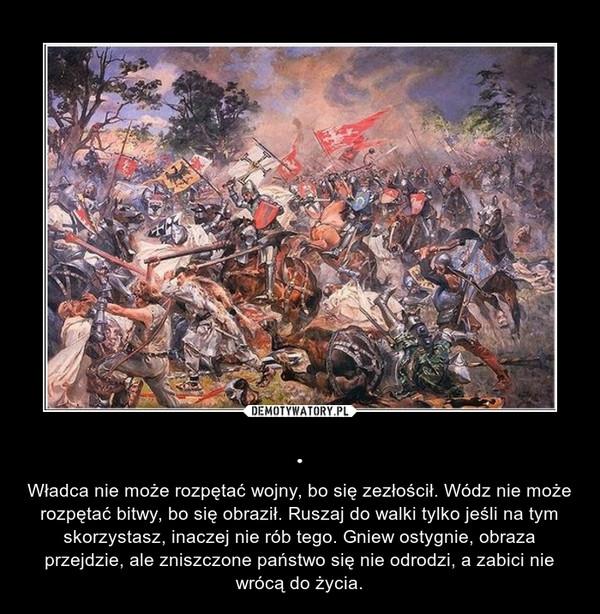 . – Władca nie może rozpętać wojny, bo się zezłościł. Wódz nie może rozpętać bitwy, bo się obraził. Ruszaj do walki tylko jeśli na tym skorzystasz, inaczej nie rób tego. Gniew ostygnie, obraza przejdzie, ale zniszczone państwo się nie odrodzi, a zabici nie wrócą do życia.