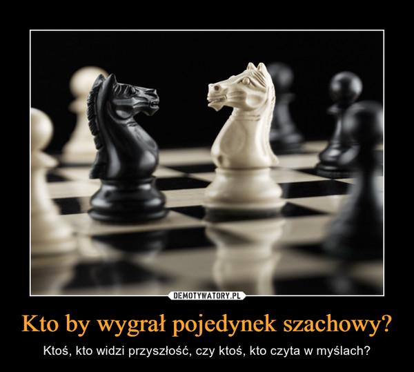 Kto by wygrał pojedynek szachowy? – Ktoś, kto widzi przyszłość, czy ktoś, kto czyta w myślach?
