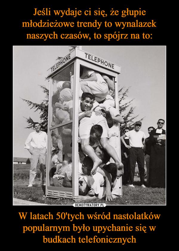 W latach 50'tych wśród nastolatków popularnym było upychanie się w budkach telefonicznych –