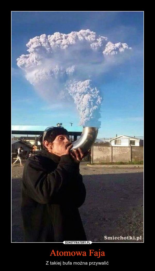 Atomowa Faja – Z takiej bufa można przywalić