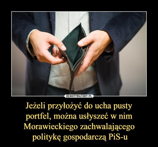 Jeżeli przyłożyć do ucha pusty portfel, można usłyszeć w nim Morawieckiego zachwalającego politykę gospodarczą PiS-u –