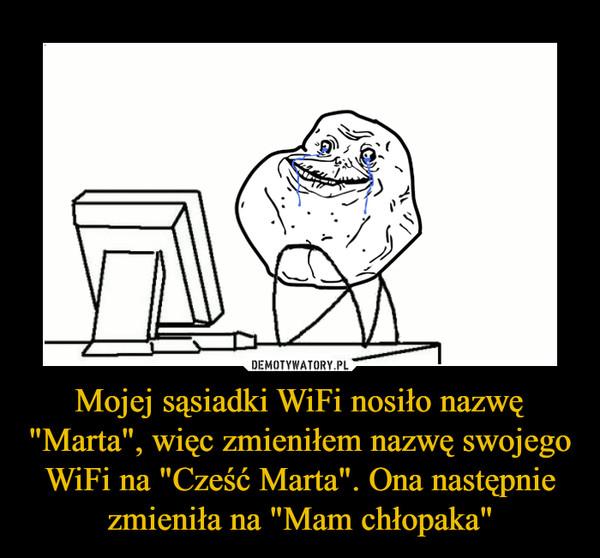 """Mojej sąsiadki WiFi nosiło nazwę """"Marta"""", więc zmieniłem nazwę swojego WiFi na """"Cześć Marta"""". Ona następnie zmieniła na """"Mam chłopaka"""" –"""