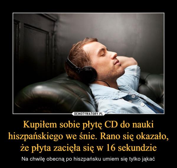 Kupiłem sobie płytę CD do nauki hiszpańskiego we śnie. Rano się okazało, że płyta zacięła się w 16 sekundzie – Na chwilę obecną po hiszpańsku umiem się tylko jąkać