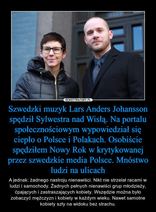 Szwedzki muzyk Lars Anders Johansson spędził Sylwestra nad Wisłą. Na portalu społecznościowym wypowiedział się ciepło o Polsce i Polakach. Osobiście spędziłem Nowy Rok w krytykowanej przez szwedzkie media Polsce. Mnóstwo ludzi na ulicach – A jednak: żadnego nastroju nienawiści. Nikt nie strzelał racami w ludzi i samochody. Żadnych pełnych nienawiści grup młodzieży, ćpających i zastraszających kobiety. Wszędzie można było zobaczyć mężczyzn i kobiety w każdym wieku. Nawet samotne kobiety szły na widoku bez strachu.