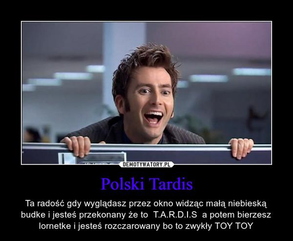 Polski Tardis – Ta radość gdy wyglądasz przez okno widząc małą niebieską budke i jesteś przekonany że to  T.A.R.D.I.S  a potem bierzesz lornetke i jesteś rozczarowany bo to zwykły TOY TOY