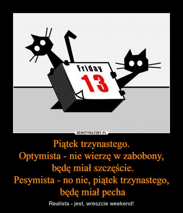 Piątek trzynastego.Optymista - nie wierzę w zabobony, będę miał szczęście.Pesymista - no nie, piątek trzynastego, będę miał pecha – Realista - jest, wreszcie weekend! Friday 13