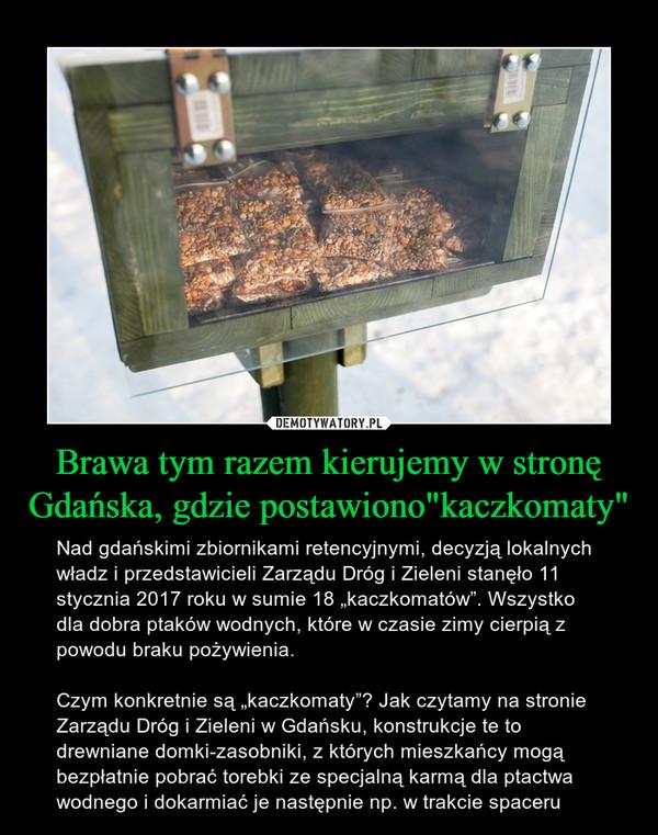 """Brawa tym razem kierujemy w stronę Gdańska, gdzie postawiono""""kaczkomaty"""" – Nad gdańskimi zbiornikami retencyjnymi, decyzją lokalnych władz i przedstawicieli Zarządu Dróg i Zieleni stanęło 11 stycznia 2017 roku w sumie 18 """"kaczkomatów"""". Wszystko dla dobra ptaków wodnych, które w czasie zimy cierpią z powodu braku pożywienia.Czym konkretnie są """"kaczkomaty""""? Jak czytamy na stronie Zarządu Dróg i Zieleni w Gdańsku, konstrukcje te to drewniane domki-zasobniki, z których mieszkańcy mogą bezpłatnie pobrać torebki ze specjalną karmą dla ptactwa wodnego i dokarmiać je następnie np. w trakcie spaceru"""