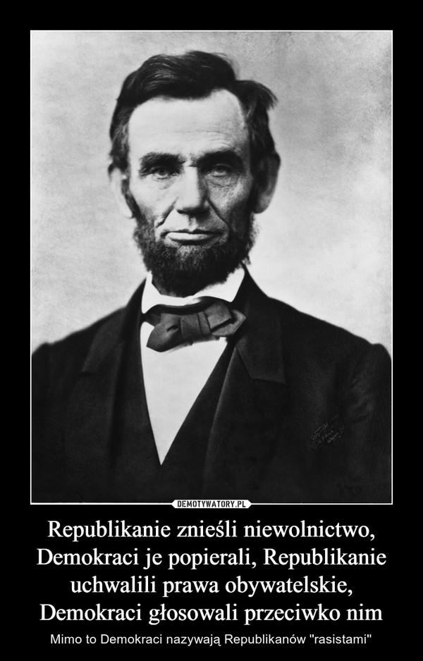 Republikanie znieśli niewolnictwo, Demokraci je popierali, Republikanie uchwalili prawa obywatelskie, Demokraci głosowali przeciwko nim – Mimo to Demokraci nazywają Republikanów ''rasistami''