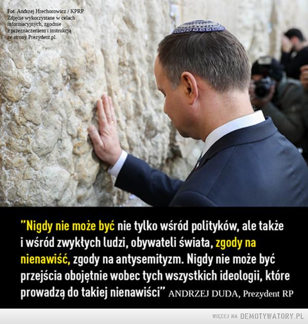 """Brak zgody na nienawiść –  """"Nigdy nie może być nie tylko wśród polityków, ale także i wśród zwykłych ludzi, obywateli świata, zgody na nienawiść, zgody na antysemityzm. Nigdy nie może być przejścia obojętnie wobec tych wszystkich ideologii, które prowadzą do takiej nienawiści"""" ANDRZEJ DUDA, Prezydent RP"""